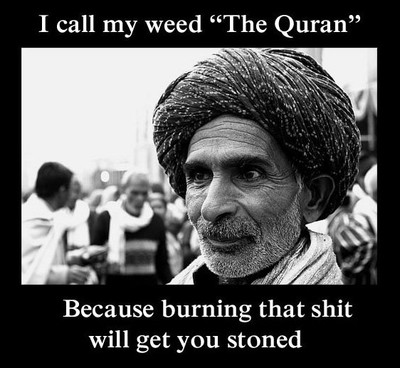 i call my weed the quran because burning that shit will get you stoned